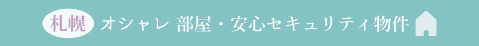 札幌オシャレ部屋・安心セキュリティ物件